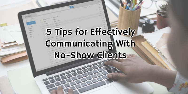 5 Tips for Effectively Communicating With No-Show Clients