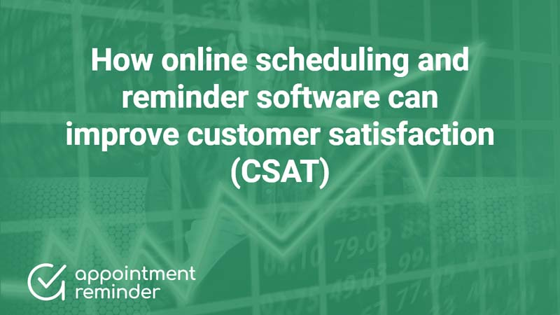 How online scheduling and reminder software can improve customer satisfaction (CSAT)